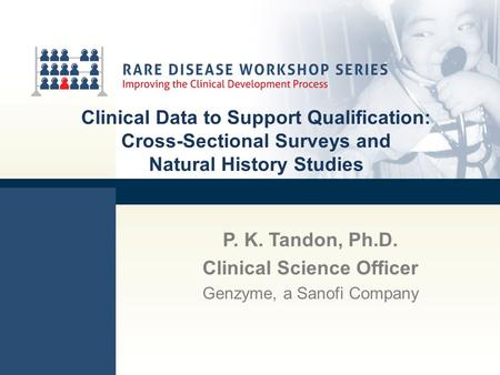 Clinical Data to Support Qualification: Cross-Sectional Surveys and Natural History Studies P. K. Tandon, Ph.D. Clinical Science Officer Genzyme, a Sanofi.