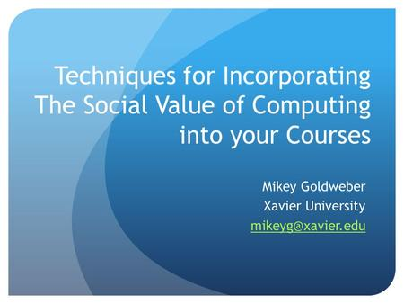 Techniques for Incorporating The Social Value of Computing into your Courses Mikey Goldweber Xavier University
