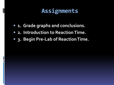 Assignments  1. Grade graphs and conclusions.  2. Introduction to Reaction Time.  3. Begin Pre-Lab of Reaction Time.