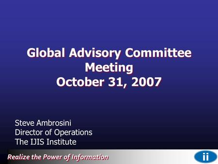 Realize the Power of Information Global Advisory Committee Meeting October 31, 2007 Steve Ambrosini Director of Operations The IJIS Institute.