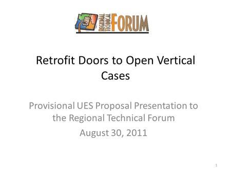 Retrofit Doors to Open Vertical Cases Provisional UES Proposal Presentation to the Regional Technical Forum August 30, 2011 1.