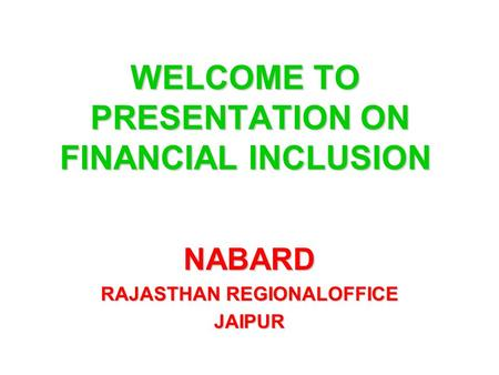 WELCOME TO PRESENTATION ON FINANCIAL INCLUSION NABARD RAJASTHAN REGIONALOFFICE JAIPUR.
