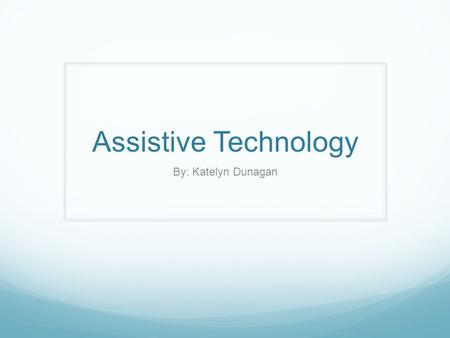 Assistive Technology By: Katelyn Dunagan. Assistive Technology What is Assistive Technology? Assistive Technology (adaptive technology) as stated by the.