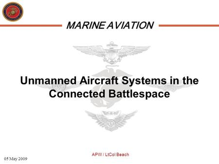 MARINE AVIATION APW / LtCol Beach 05 May 2009 Unmanned Aircraft Systems in the Connected Battlespace.