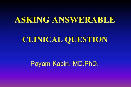 ASKING ANSWERABLE CLINICAL QUESTION Payam Kabiri. MD.PhD.
