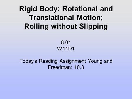 Rigid Body: Rotational and Translational Motion; Rolling without Slipping 8.01 W11D1 Today's Reading Assignment Young and Freedman: 10.3.