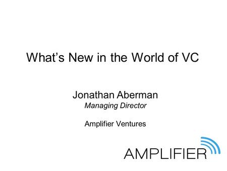 What's New in the World of VC Jonathan Aberman Managing Director Amplifier Ventures.