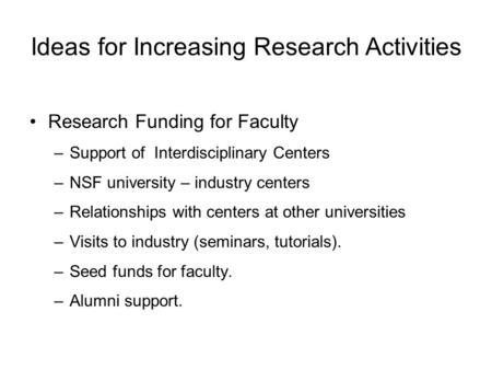 Ideas for Increasing Research Activities Research Funding for Faculty –Support of Interdisciplinary Centers –NSF university – industry centers –Relationships.