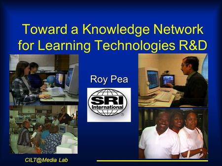 Lab Toward a Knowledge Network for Learning Technologies R&D Roy Pea.