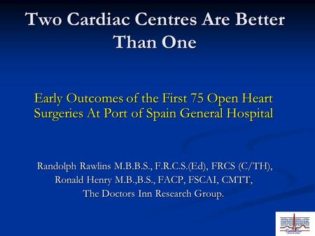 Two Cardiac Centres Are Better Than One Early Outcomes of the First 75 Open Heart Surgeries At Port of Spain General Hospital Randolph Rawlins M.B.B.S.,