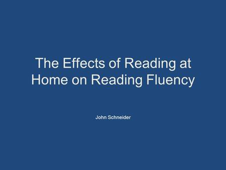The Effects of Reading at Home on Reading Fluency John Schneider.