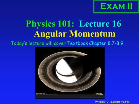 Physics 101: Lecture 16, Pg 1 Physics 101: Lecture 16 Angular Momentum Today's lecture will cover Textbook Chapter 8.7-8.9 Exam II.