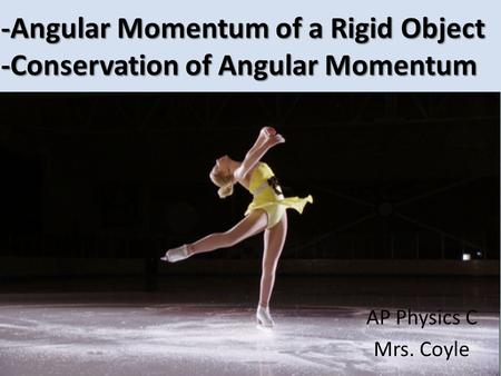 -Angular Momentum of a Rigid Object -Conservation of Angular Momentum AP Physics C Mrs. Coyle.