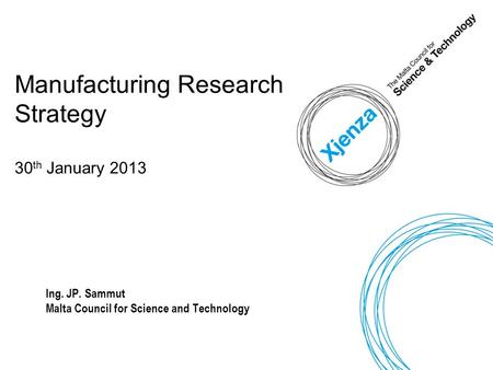 Manufacturing Research Strategy 30 th January 2013 Ing. JP. Sammut Malta Council for Science and Technology.