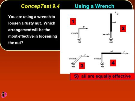 ConcepTest 9.4Using a Wrench You are using a wrench to loosen a rusty nut. Which arrangement will be the most effective in loosening the nut? 1 3 4 2 5)
