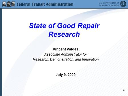 1 State of Good Repair Research Vincent Valdes Associate Administrator for Research, Demonstration, and Innovation July 9, 2009.