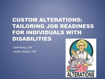 CUSTOM ALTERATIONS: TAILORING JOB READINESS FOR INDIVIDUALS WITH DISABILITIES Leah Rudy, LSW Hayley Stokar, LSW.