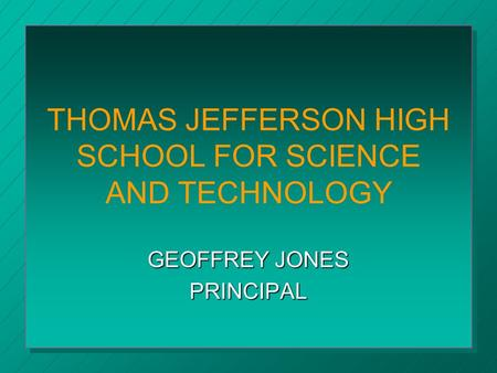 THOMAS JEFFERSON HIGH SCHOOL FOR SCIENCE AND TECHNOLOGY GEOFFREY JONES PRINCIPAL.