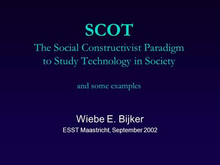 SCOT SCOT The Social Constructivist Paradigm to Study Technology in Society and some examples Wiebe E. Bijker ESST Maastricht, September 2002.