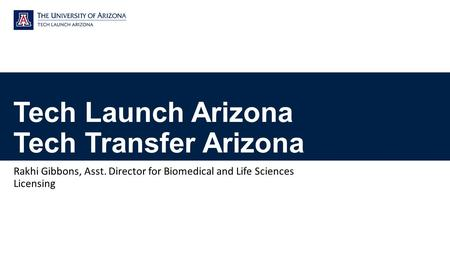 Tech Launch Arizona Tech Transfer Arizona Rakhi Gibbons, Asst. Director for Biomedical and Life Sciences Licensing.