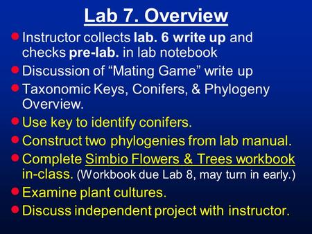 "Lab 7. Overview  Instructor collects lab. 6 write up and checks pre-lab. in lab notebook  Discussion of ""Mating Game"" write up  Taxonomic Keys, Conifers,"