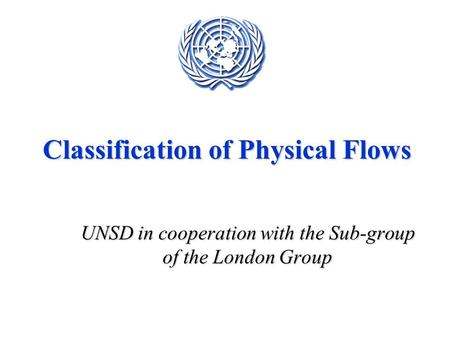 Classification of Physical Flows UNSD in cooperation with the Sub-group of the London Group.