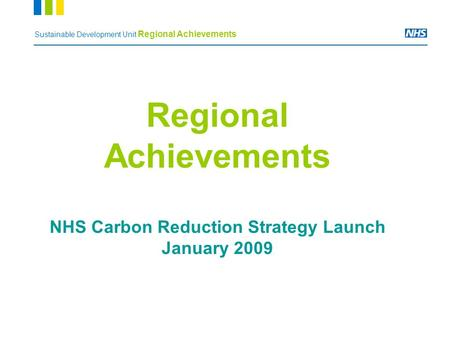 Sustainable Development Unit Regional Achievements Regional Achievements NHS Carbon Reduction Strategy Launch January 2009.