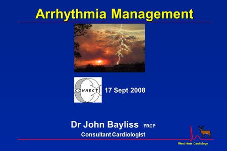West Herts Cardiology Arrhythmia Management Dr John Bayliss FRCP Consultant Cardiologist 17 Sept 2008.
