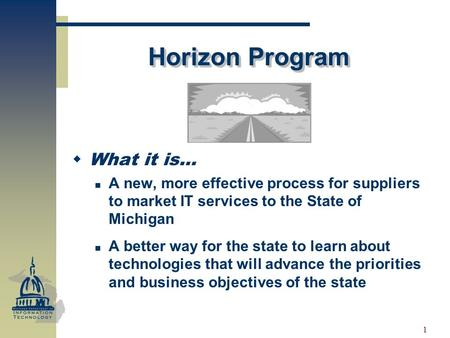 1 Horizon Program WWhat it is… A new, more effective process for suppliers to market IT services to the State of Michigan A better way for the state.