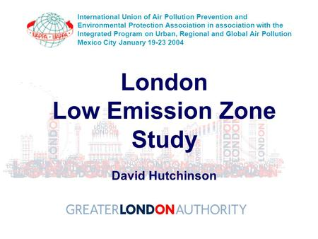London Low Emission Zone Study David Hutchinson International Union of Air Pollution Prevention and Environmental Protection Association in association.
