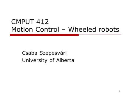 1 CMPUT 412 Motion Control – Wheeled robots Csaba Szepesvári University of Alberta TexPoint fonts used in EMF. Read the TexPoint manual before you delete.