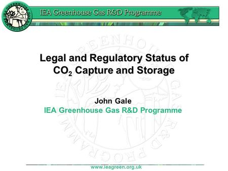Www.ieagreen.org.uk Legal and Regulatory Status of CO 2 Capture and Storage John Gale IEA Greenhouse Gas R&D Programme.