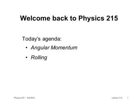 Physics 215 – Fall 2014Lecture 11-21 Welcome back to Physics 215 Today's agenda: Angular Momentum Rolling.