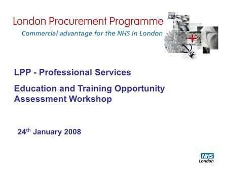 LPP - Professional Services Education and Training Opportunity Assessment Workshop 24 th January 2008.