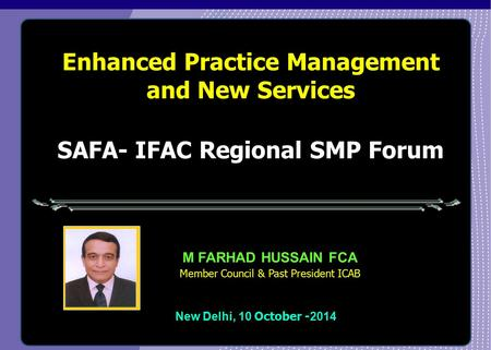 Enhanced Practice Management and New Services New Delhi, 10 October - 2014 M FARHAD HUSSAIN FCA Member Council & Past President ICAB SAFA- IFAC Regional.