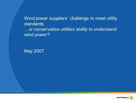 Wind power suppliers' challenge to meet utility standards …or conservative utilities ability to understand wind power? May 2007.