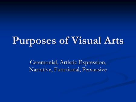 Purposes of Visual Arts Ceremonial, Artistic Expression, Narrative, Functional, Persuasive.