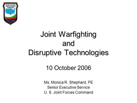 Joint Warfighting and Disruptive Technologies 10 October 2006 Ms. Monica R. Shephard, PE Senior Executive Service U. S. Joint Forces Command.