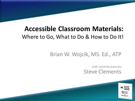 Accessible Classroom Materials: Where to Go, What to Do & How to Do It! Brian W. Wojcik, MS. Ed., ATP with contributions by Steve Clements.