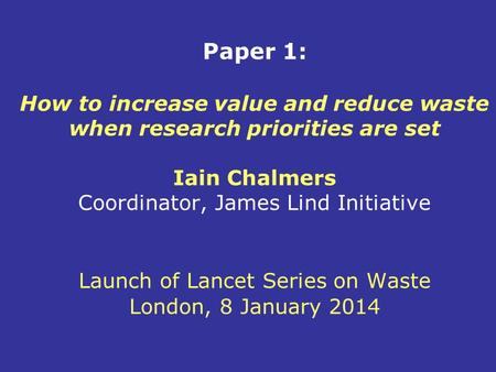 Paper 1: How to increase value and reduce waste when research priorities are set Iain Chalmers Coordinator, James Lind Initiative Launch of Lancet Series.