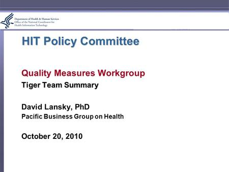HIT Policy Committee Quality Measures Workgroup Tiger Team Summary David Lansky, PhD Pacific Business Group on Health October 20, 2010.