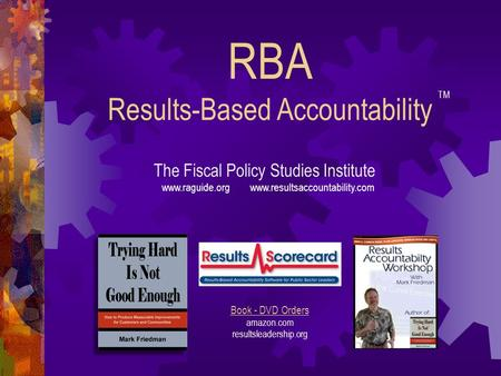 RBA Results-Based Accountability The Fiscal Policy Studies Institute www.raguide.org www.resultsaccountability.com Book - DVD Orders amazon.com resultsleadership.org.