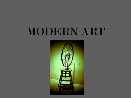 MODERN ART. Marcel Duchamp DUCHAMP'S THOUGHTS ON ART In 1913 I had the happy idea to fasten a bicycle wheel to a kitchen stool and watch it turn. A few.