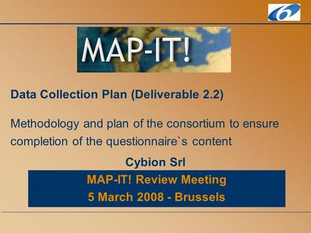 MAP-IT! Review Meeting 5 March 2008 - Brussels Data Collection Plan (Deliverable 2.2) Methodology and plan of the consortium to ensure completion of the.