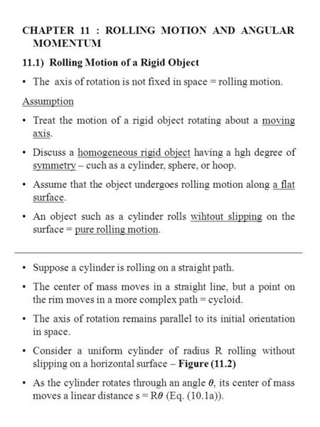 CHAPTER 11 : ROLLING MOTION AND ANGULAR MOMENTUM 11.1) Rolling Motion of a Rigid Object The axis of rotation is not fixed in space = rolling motion. Assumption.