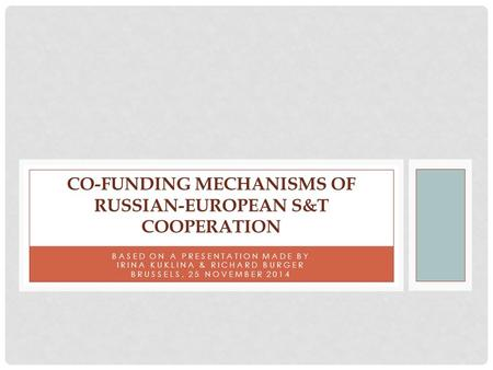BASED ON A PRESENTATION MADE BY IRINA KUKLINA & RICHARD BURGER BRUSSELS, 25 NOVEMBER 2014 CO-FUNDING MECHANISMS OF RUSSIAN-EUROPEAN S&T COOPERATION.