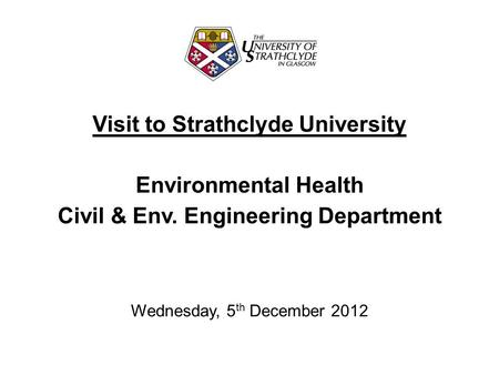 Visit to Strathclyde University Environmental Health Civil & Env. Engineering Department Wednesday, 5 th December 2012.