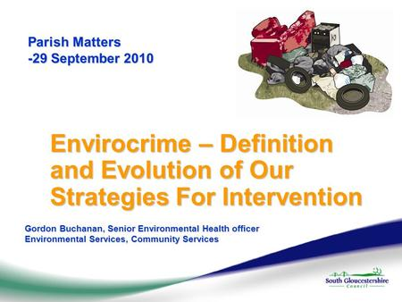 Parish Matters -29 September 2010 Envirocrime – Definition and Evolution of Our Strategies For Intervention Gordon Buchanan, Senior Environmental Health.