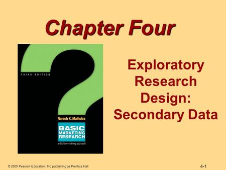 © 2009 Pearson Education, Inc publishing as Prentice Hall 4-1 Chapter Four Exploratory Research Design: Secondary Data.