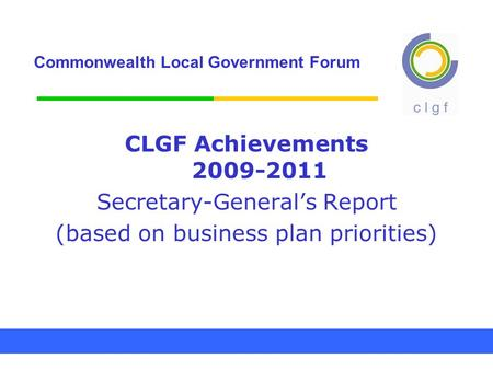 Commonwealth Local Government Forum CLGF Achievements 2009-2011 Secretary-General's Report (based on business plan priorities)